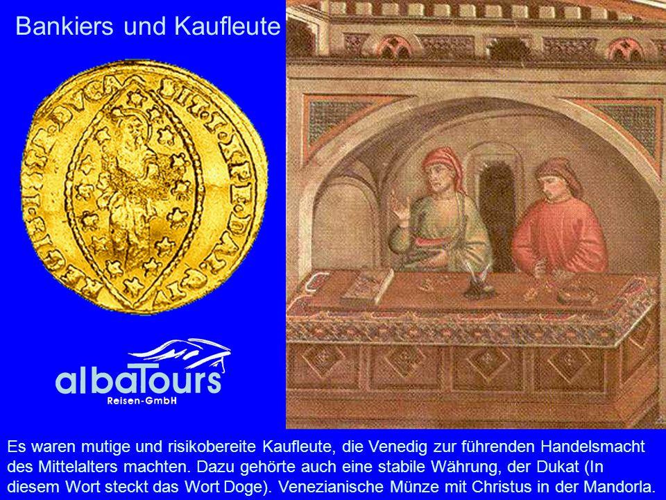 Bankiers und Kaufleute Es waren mutige und risikobereite Kaufleute, die Venedig zur führenden Handelsmacht des Mittelalters machten. Dazu gehörte auch