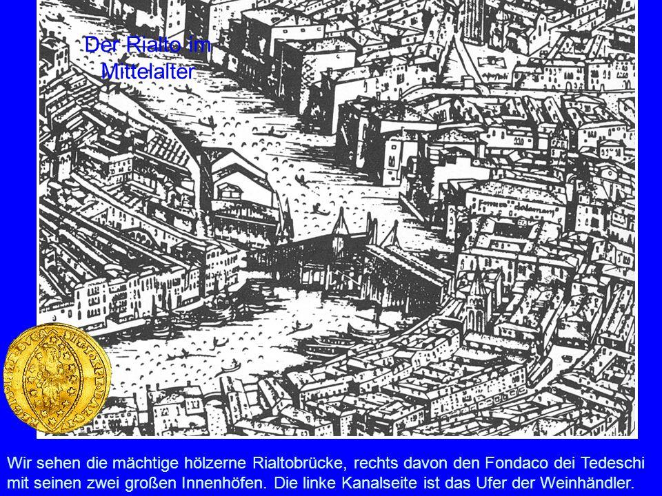 Der Rialto im Mittelalter Wir sehen die mächtige hölzerne Rialtobrücke, rechts davon den Fondaco dei Tedeschi mit seinen zwei großen Innenhöfen. Die l