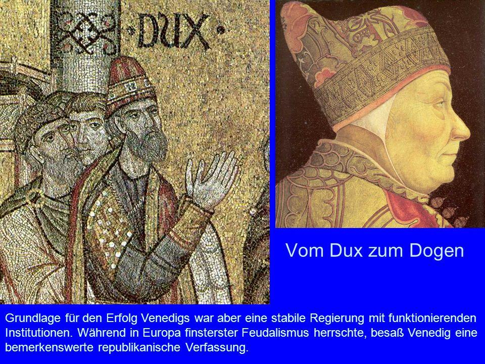 Vom Dux zum Dogen Grundlage für den Erfolg Venedigs war aber eine stabile Regierung mit funktionierenden Institutionen. Während in Europa finsterster