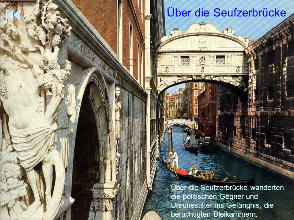 Über die Seufzerbrücke Über die Seufzerbrücke wanderten die politischen Gegner und Unruhestifter ins Gefängnis, die berüchtigten Bleikammern.