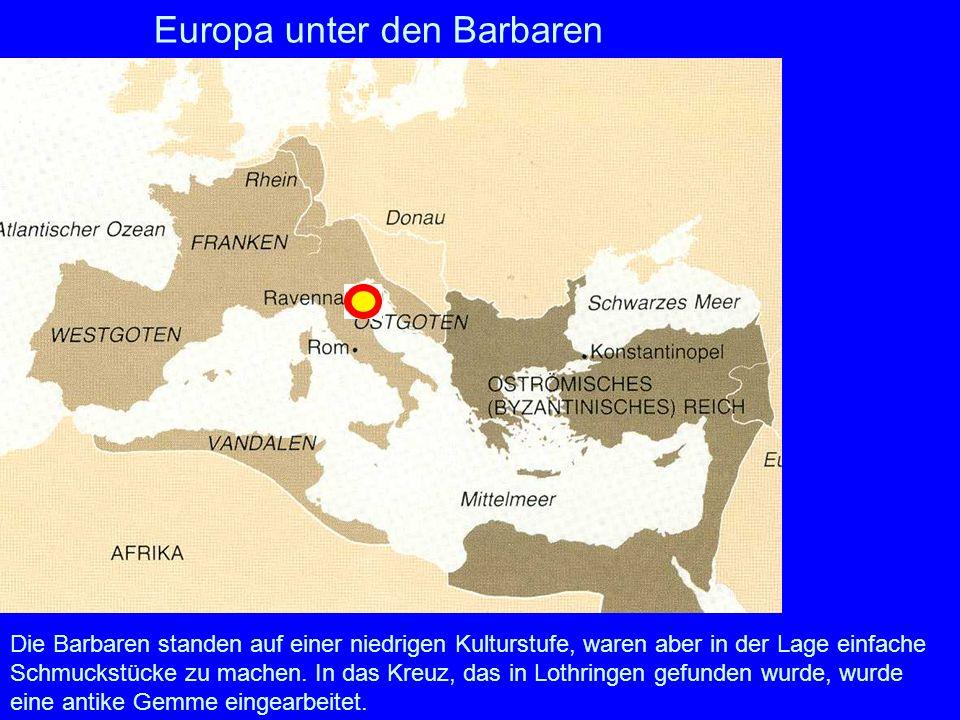 Europa unter den Barbaren Die Barbaren standen auf einer niedrigen Kulturstufe, waren aber in der Lage einfache Schmuckstücke zu machen. In das Kreuz,