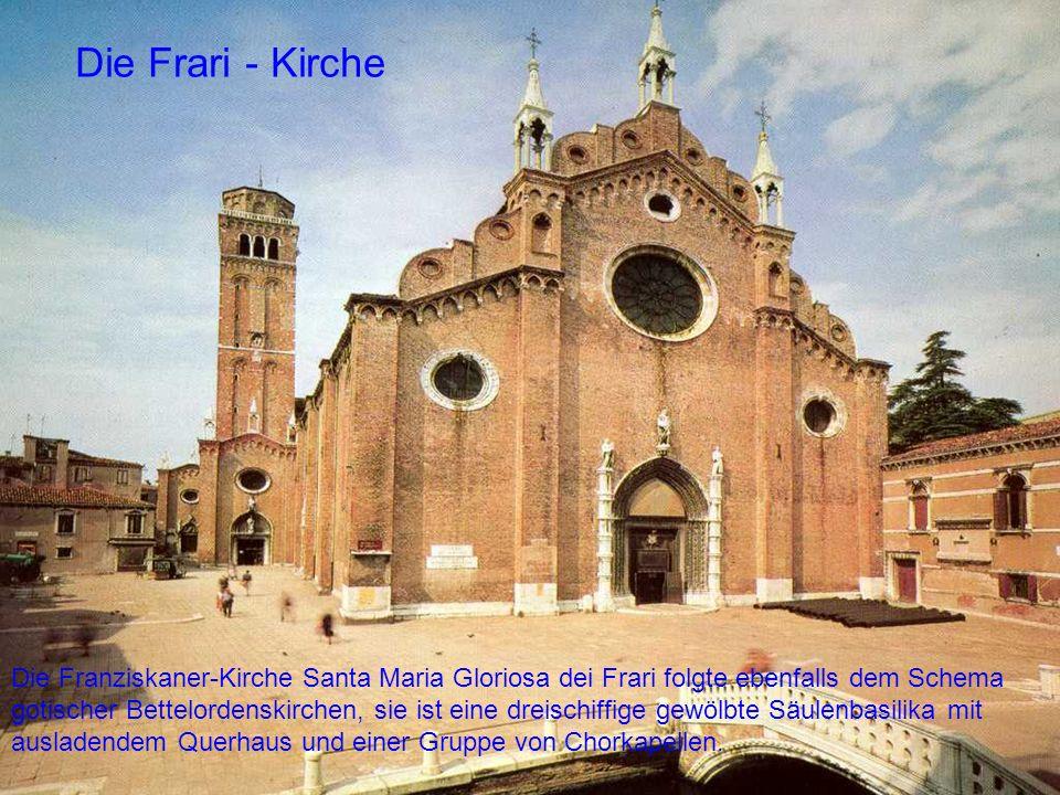 Die Frari - Kirche Die Franziskaner-Kirche Santa Maria Gloriosa dei Frari folgte ebenfalls dem Schema gotischer Bettelordenskirchen, sie ist eine drei