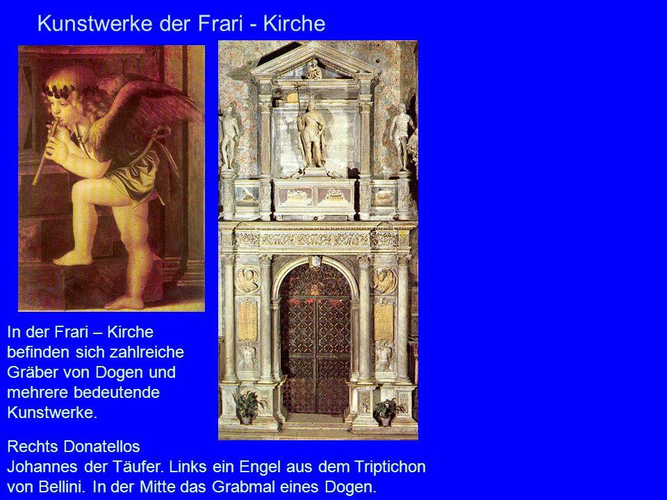 Kunstwerke der Frari - Kirche In der Frari – Kirche befinden sich zahlreiche Gräber von Dogen und mehrere bedeutende Kunstwerke. Rechts Donatellos Joh