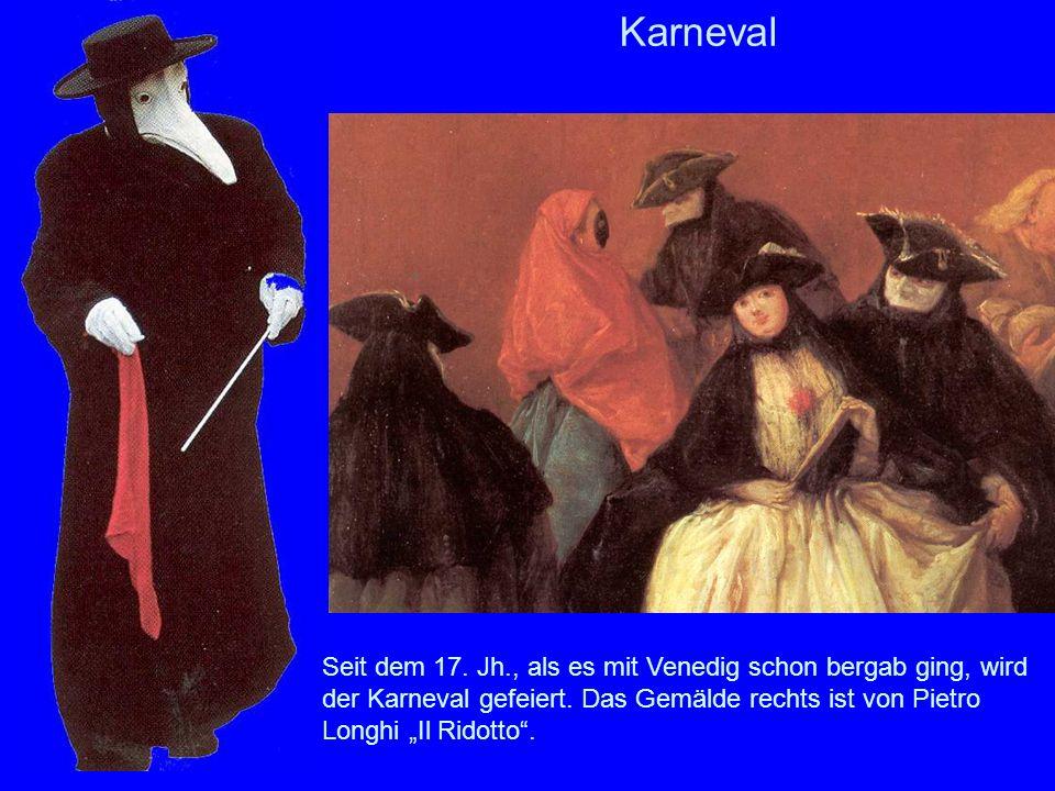 Karneval Seit dem 17. Jh., als es mit Venedig schon bergab ging, wird der Karneval gefeiert. Das Gemälde rechts ist von Pietro Longhi Il Ridotto.