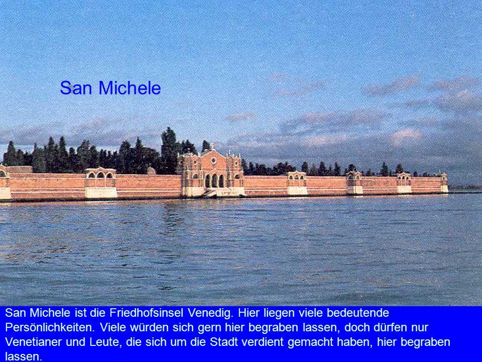 San Michele San Michele ist die Friedhofsinsel Venedig. Hier liegen viele bedeutende Persönlichkeiten. Viele würden sich gern hier begraben lassen, do