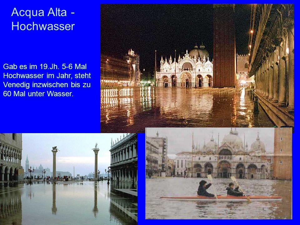 Acqua Alta - Hochwasser Gab es im 19.Jh. 5-6 Mal Hochwasser im Jahr, steht Venedig inzwischen bis zu 60 Mal unter Wasser.