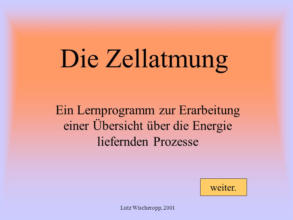 Die Zellatmung Ein Lernprogramm zur Erarbeitung einer Übersicht über die Energie liefernden Prozesse Lutz Wischeropp, 2001 weiter.