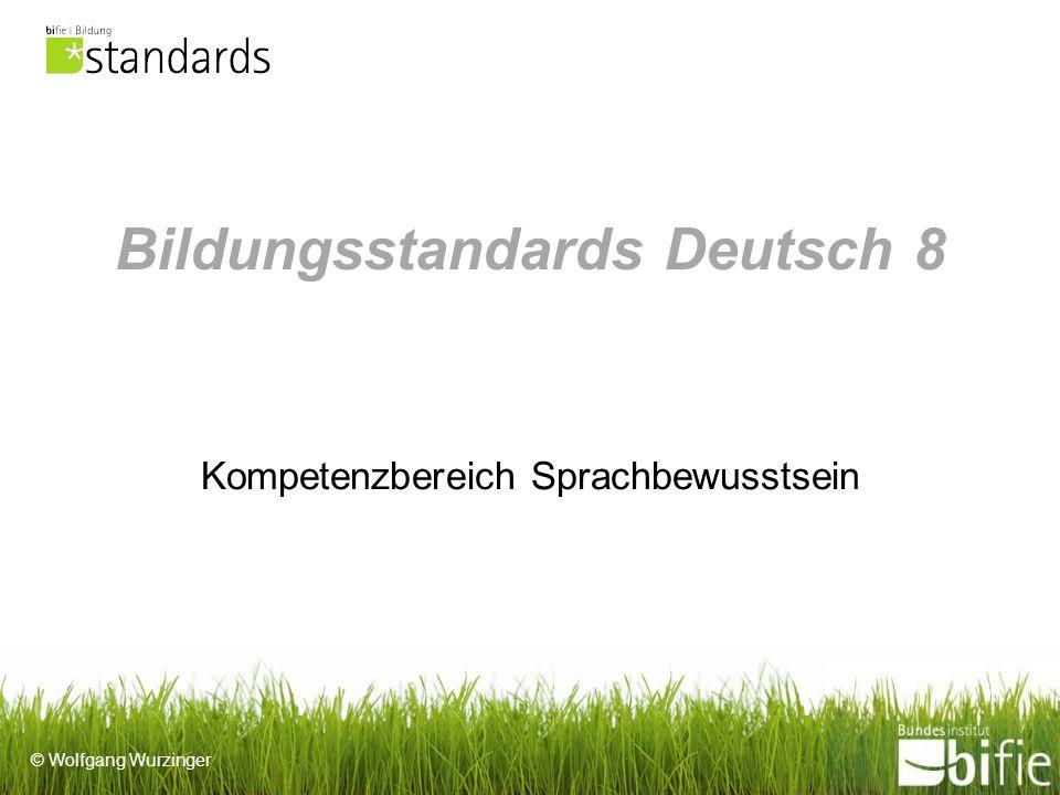 © Wolfgang Wurzinger Bildungsstandards Deutsch 8 Kompetenzbereich Sprachbewusstsein