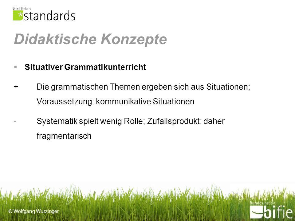 © Wolfgang Wurzinger Didaktische Konzepte Situativer Grammatikunterricht + Die grammatischen Themen ergeben sich aus Situationen; Voraussetzung: kommunikative Situationen -Systematik spielt wenig Rolle; Zufallsprodukt; daher fragmentarisch