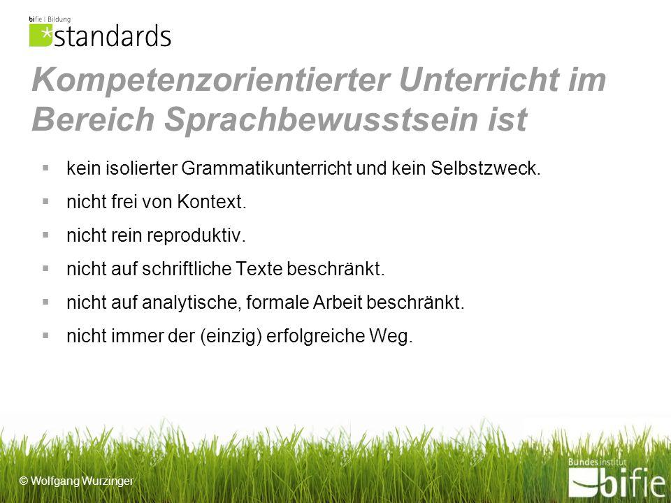 © Wolfgang Wurzinger Kompetenzorientierter Unterricht im Bereich Sprachbewusstsein ist kein isolierter Grammatikunterricht und kein Selbstzweck.