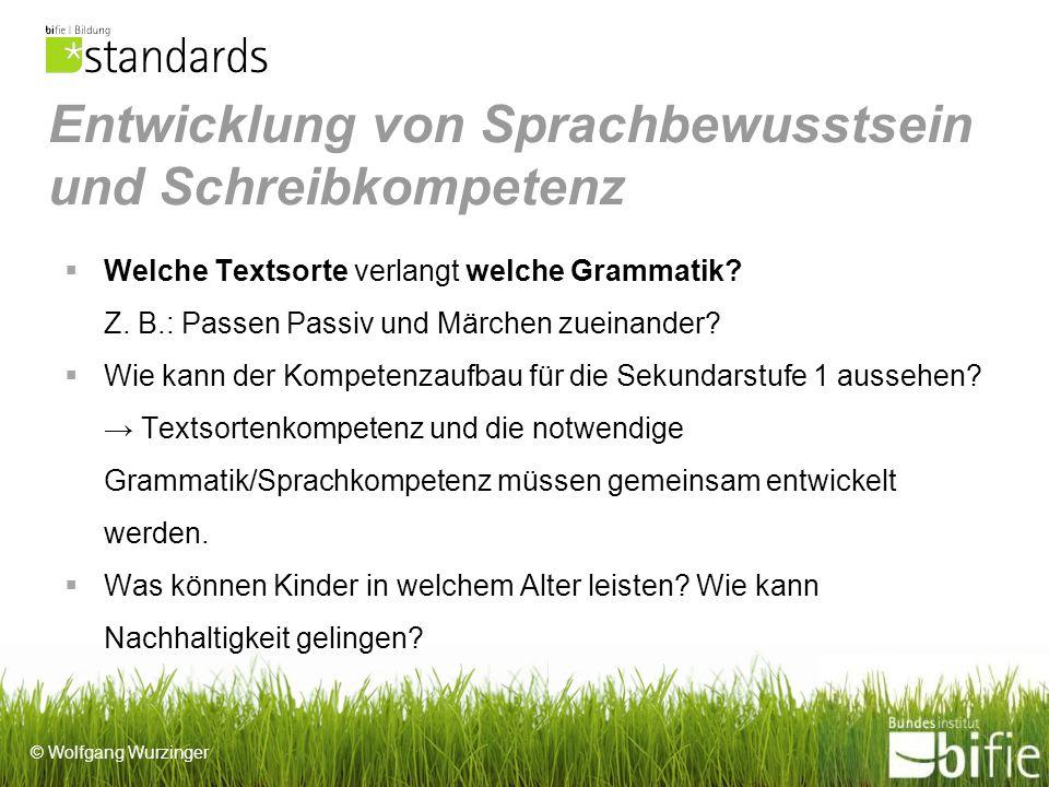 © Wolfgang Wurzinger Entwicklung von Sprachbewusstsein und Schreibkompetenz Welche Textsorte verlangt welche Grammatik.