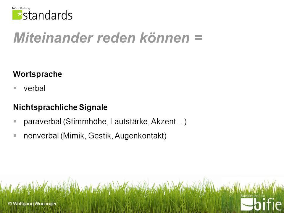 © Wolfgang Wurzinger Miteinander reden können = Wortsprache verbal Nichtsprachliche Signale paraverbal (Stimmhöhe, Lautstärke, Akzent…) nonverbal (Mimik, Gestik, Augenkontakt)