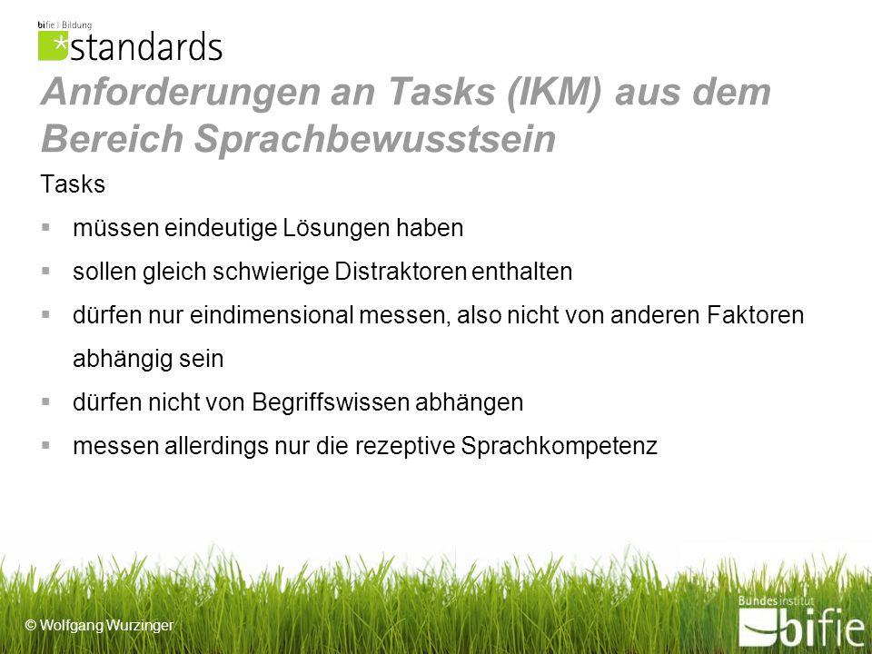 © Wolfgang Wurzinger Anforderungen an Tasks (IKM) aus dem Bereich Sprachbewusstsein Tasks müssen eindeutige Lösungen haben sollen gleich schwierige Distraktoren enthalten dürfen nur eindimensional messen, also nicht von anderen Faktoren abhängig sein dürfen nicht von Begriffswissen abhängen messen allerdings nur die rezeptive Sprachkompetenz