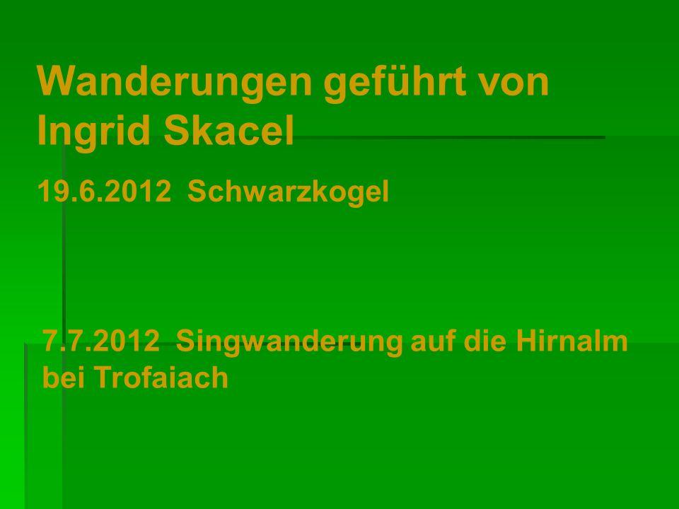 Wanderungen geführt von Ingrid Skacel 19.6.2012 Schwarzkogel 7.7.2012 Singwanderung auf die Hirnalm bei Trofaiach
