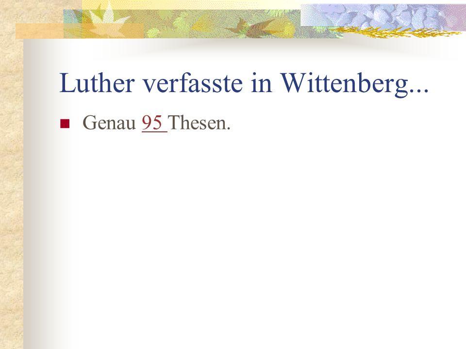 Luther verfasste in Wittenberg... Genau 95 Thesen.95