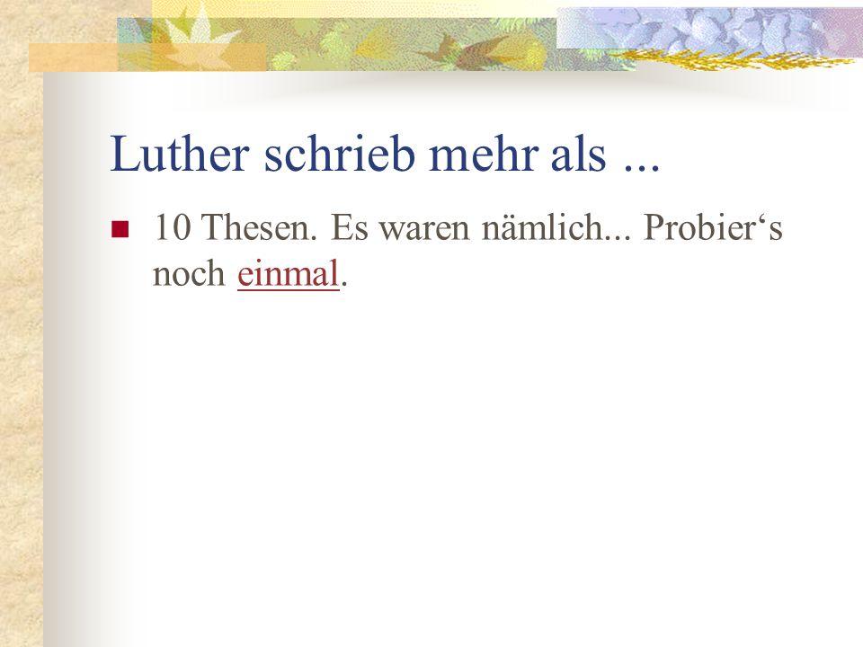 Luther schrieb mehr als... 10 Thesen. Es waren nämlich... Probiers noch einmal.einmal