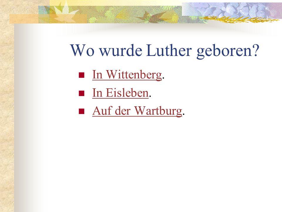 Wo wurde Luther geboren.In Wittenberg. In Wittenberg In Eisleben.