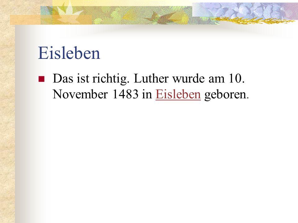 Eisleben Das ist richtig. Luther wurde am 10. November 1483 in Eisleben geboren.Eisleben