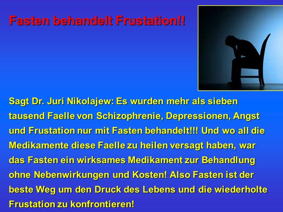 Fasten behandelt Frustation!! Sagt Dr. Juri Nikolajew: Es wurden mehr als sieben tausend Faelle von Schizophrenie, Depressionen, Angst und Frustation