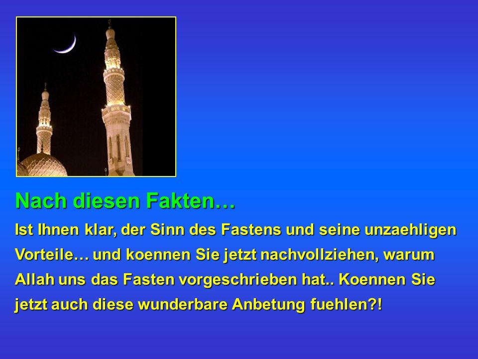 Nach diesen Fakten… Ist Ihnen klar, der Sinn des Fastens und seine unzaehligen Vorteile… und koennen Sie jetzt nachvollziehen, warum Allah uns das Fas