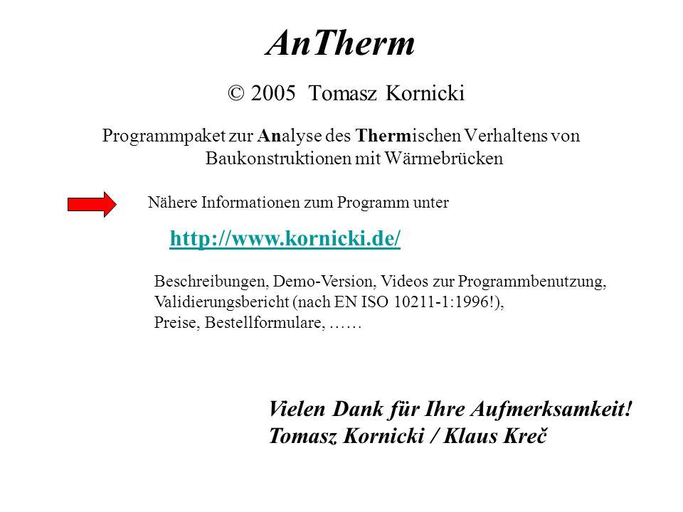 AnTherm © 2005 Tomasz Kornicki Programmpaket zur Analyse des Thermischen Verhaltens von Baukonstruktionen mit Wärmebrücken Nähere Informationen zum Programm unter http://www.kornicki.de/ Beschreibungen, Demo-Version, Videos zur Programmbenutzung, Validierungsbericht (nach EN ISO 10211-1:1996!), Preise, Bestellformulare, …… Vielen Dank für Ihre Aufmerksamkeit.