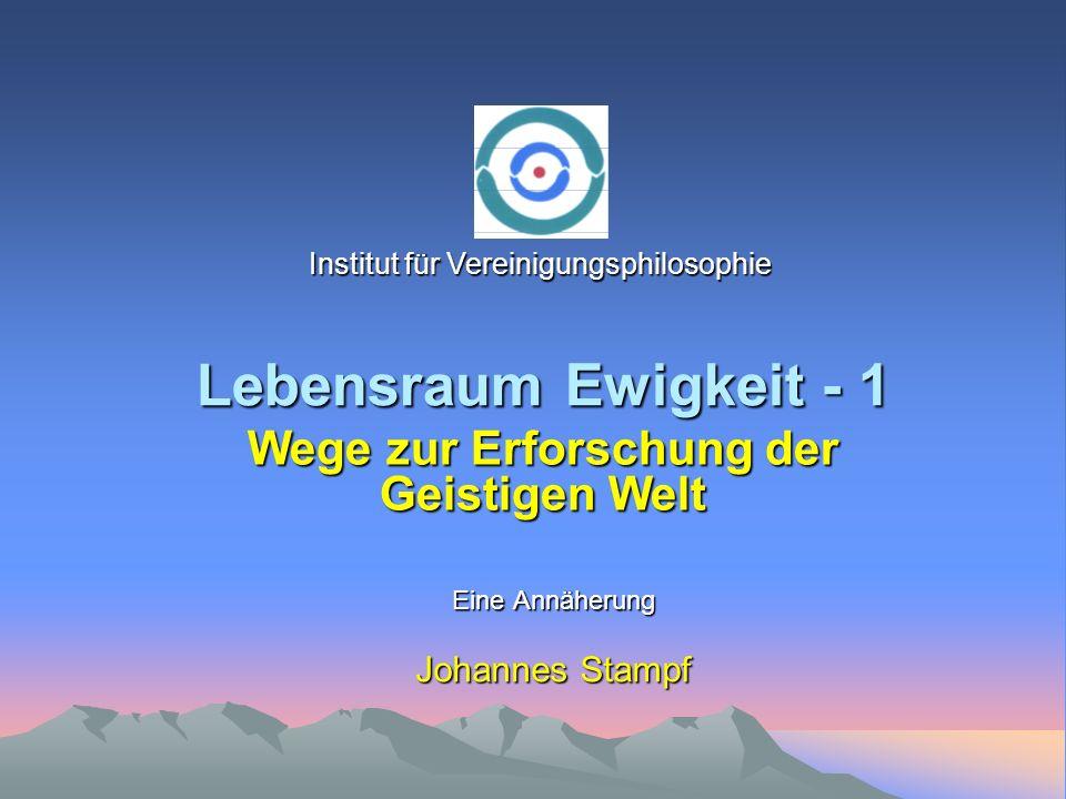 Lebensraum Ewigkeit - 1 Eine Annäherung Johannes Stampf Wege zur Erforschung der Geistigen Welt Institut für Vereinigungsphilosophie