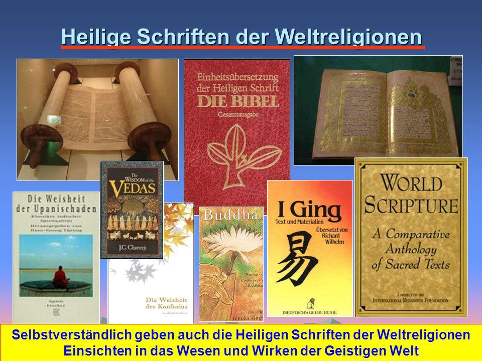 Heilige Schriften der Weltreligionen Selbstverständlich geben auch die Heiligen Schriften der Weltreligionen Einsichten in das Wesen und Wirken der Geistigen Welt