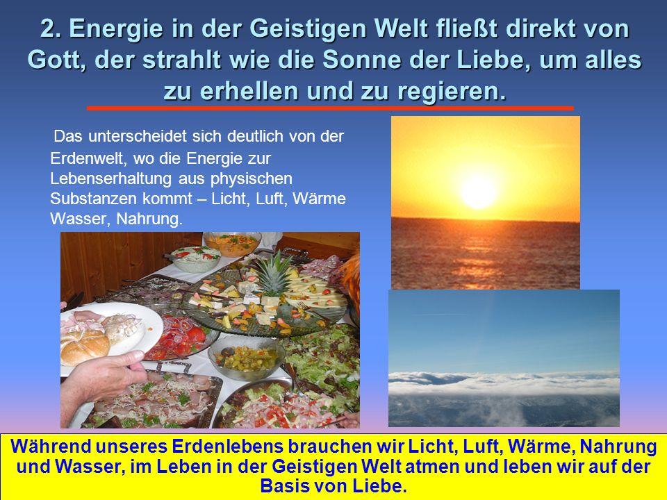 Das unterscheidet sich deutlich von der Erdenwelt, wo die Energie zur Lebenserhaltung aus physischen Substanzen kommt – Licht, Luft, Wärme Wasser, Nahrung.