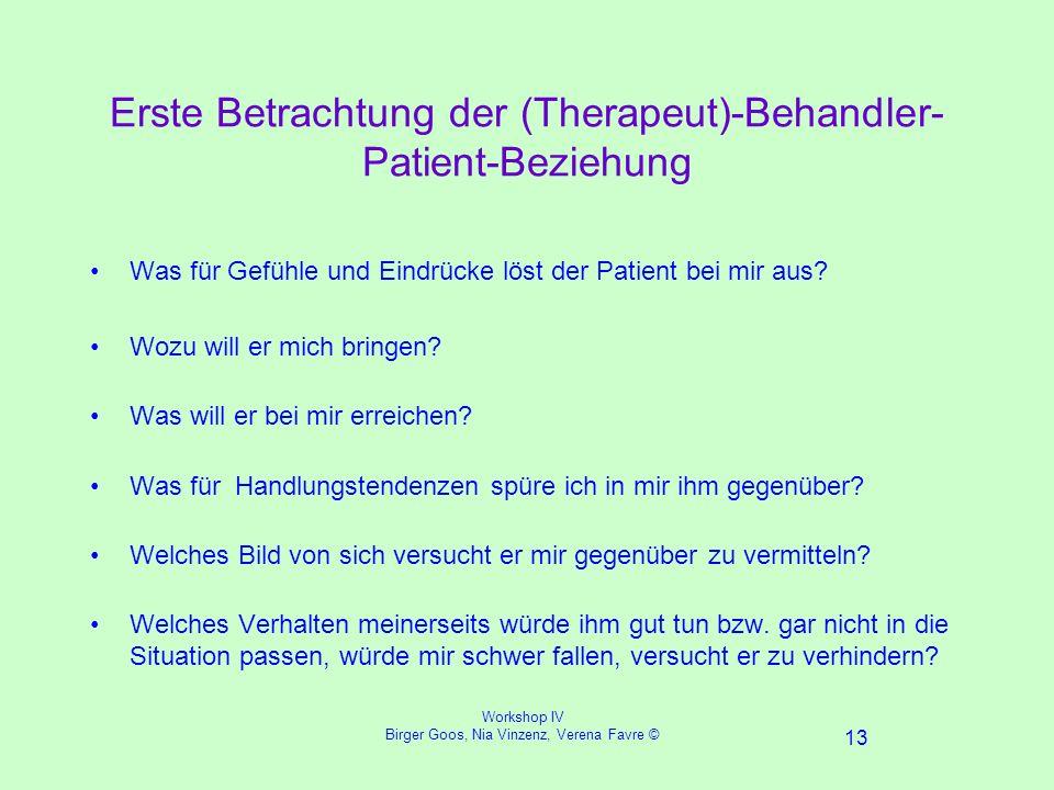 Workshop IV Birger Goos, Nia Vinzenz, Verena Favre © 13 Erste Betrachtung der (Therapeut)-Behandler- Patient-Beziehung Was für Gefühle und Eindrücke löst der Patient bei mir aus.