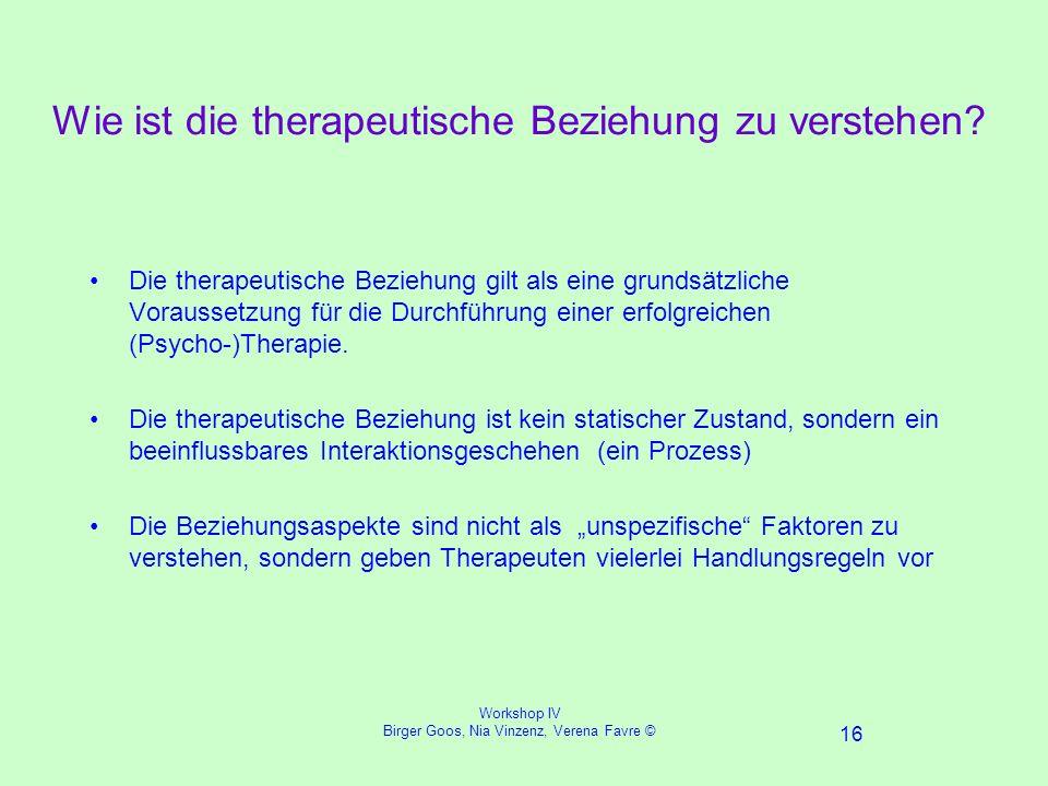 Workshop IV Birger Goos, Nia Vinzenz, Verena Favre © 16 Wie ist die therapeutische Beziehung zu verstehen.