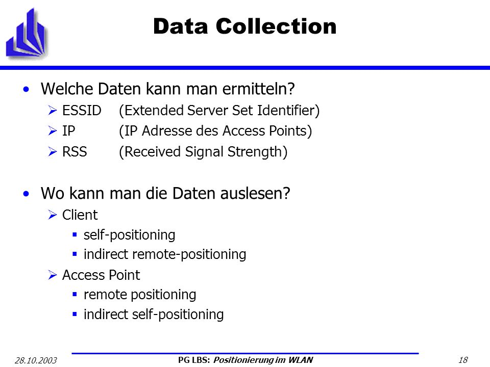 PG LBS: Positionierung im WLAN 18 28.10.2003 Data Collection Welche Daten kann man ermitteln? ESSID (Extended Server Set Identifier) IP (IP Adresse de