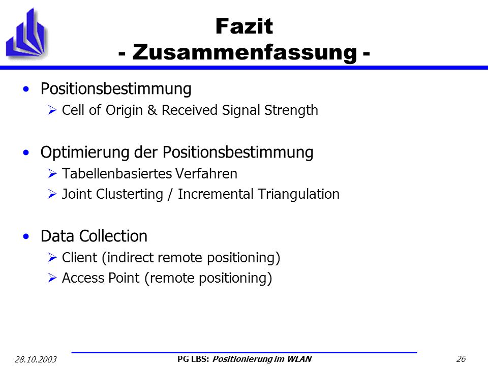 PG LBS: Positionierung im WLAN 26 28.10.2003 Fazit - Zusammenfassung - Positionsbestimmung Cell of Origin & Received Signal Strength Optimierung der P