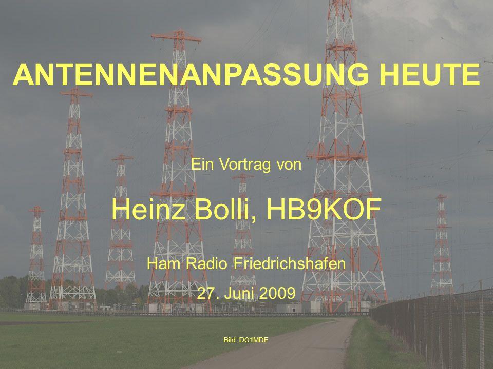(c) HB9KOF 2009 ANTENNENANPASSUNG HEUTE Ein Vortrag von Heinz Bolli, HB9KOF Ham Radio Friedrichshafen 27. Juni 2009 Bild: DO1MDE