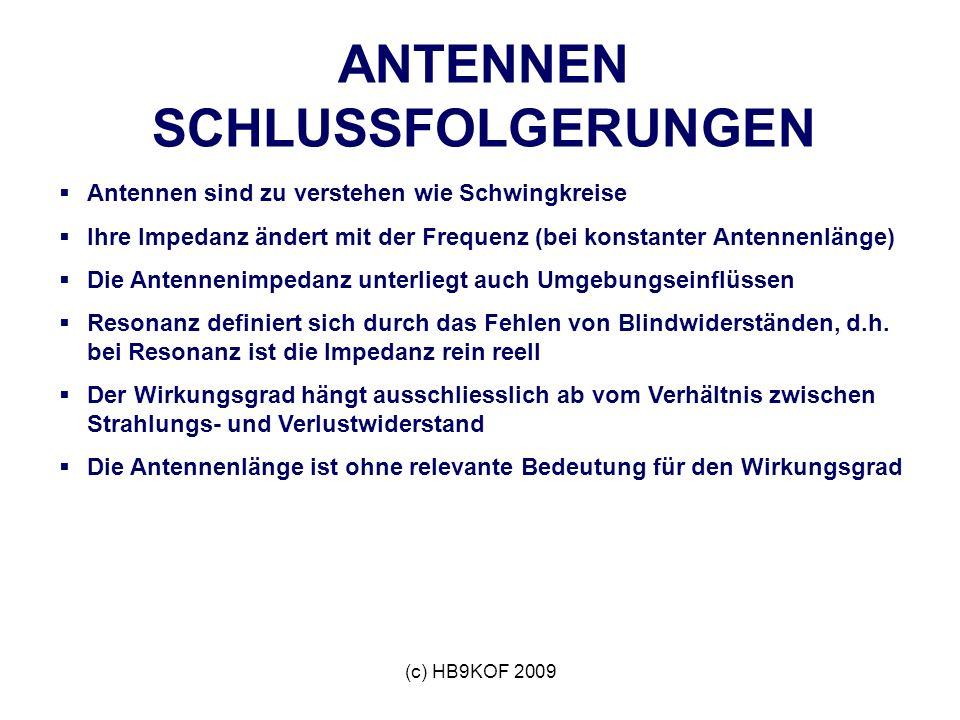 (c) HB9KOF 2009 ANTENNEN SCHLUSSFOLGERUNGEN Antennen sind zu verstehen wie Schwingkreise Ihre Impedanz ändert mit der Frequenz (bei konstanter Antennenlänge) Die Antennenimpedanz unterliegt auch Umgebungseinflüssen Resonanz definiert sich durch das Fehlen von Blindwiderständen, d.h.
