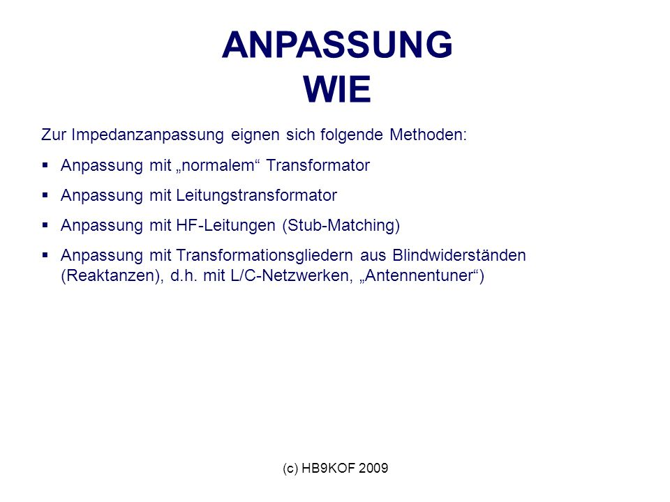 (c) HB9KOF 2009 ANPASSUNG WIE Zur Impedanzanpassung eignen sich folgende Methoden: Anpassung mit normalem Transformator Anpassung mit Leitungstransformator Anpassung mit HF-Leitungen (Stub-Matching) Anpassung mit Transformationsgliedern aus Blindwiderständen (Reaktanzen), d.h.