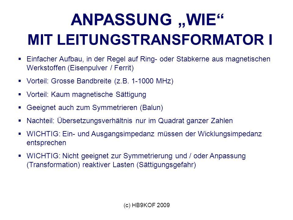 (c) HB9KOF 2009 ANPASSUNG WIE MIT LEITUNGSTRANSFORMATOR I Einfacher Aufbau, in der Regel auf Ring- oder Stabkerne aus magnetischen Werkstoffen (Eisenpulver / Ferrit) Vorteil: Grosse Bandbreite (z.B.