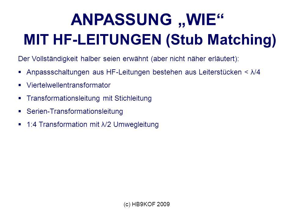 (c) HB9KOF 2009 ANPASSUNG WIE MIT HF-LEITUNGEN (Stub Matching) Der Vollständigkeit halber seien erwähnt (aber nicht näher erläutert): Anpassschaltungen aus HF-Leitungen bestehen aus Leiterstücken < λ/4 Viertelwellentransformator Transformationsleitung mit Stichleitung Serien-Transformationsleitung 1:4 Transformation mit λ/2 Umwegleitung