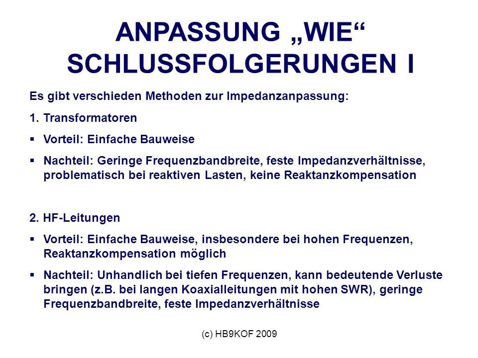 (c) HB9KOF 2009 ANPASSUNG WIE SCHLUSSFOLGERUNGEN I Es gibt verschieden Methoden zur Impedanzanpassung: 1.