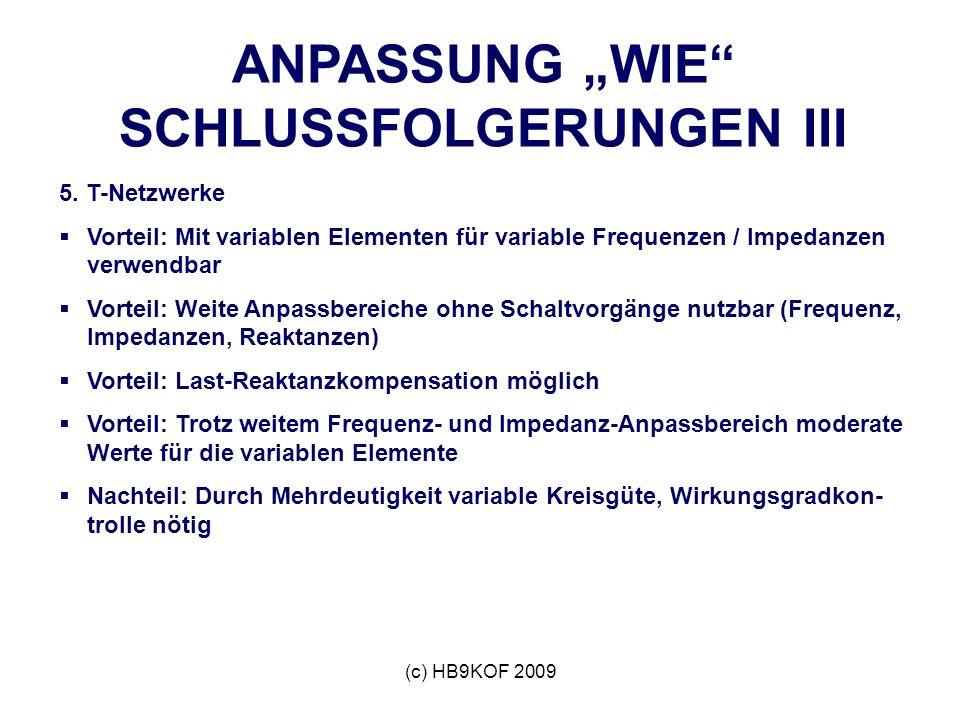 (c) HB9KOF 2009 ANPASSUNG WIE SCHLUSSFOLGERUNGEN III 5. T-Netzwerke Vorteil: Mit variablen Elementen für variable Frequenzen / Impedanzen verwendbar V
