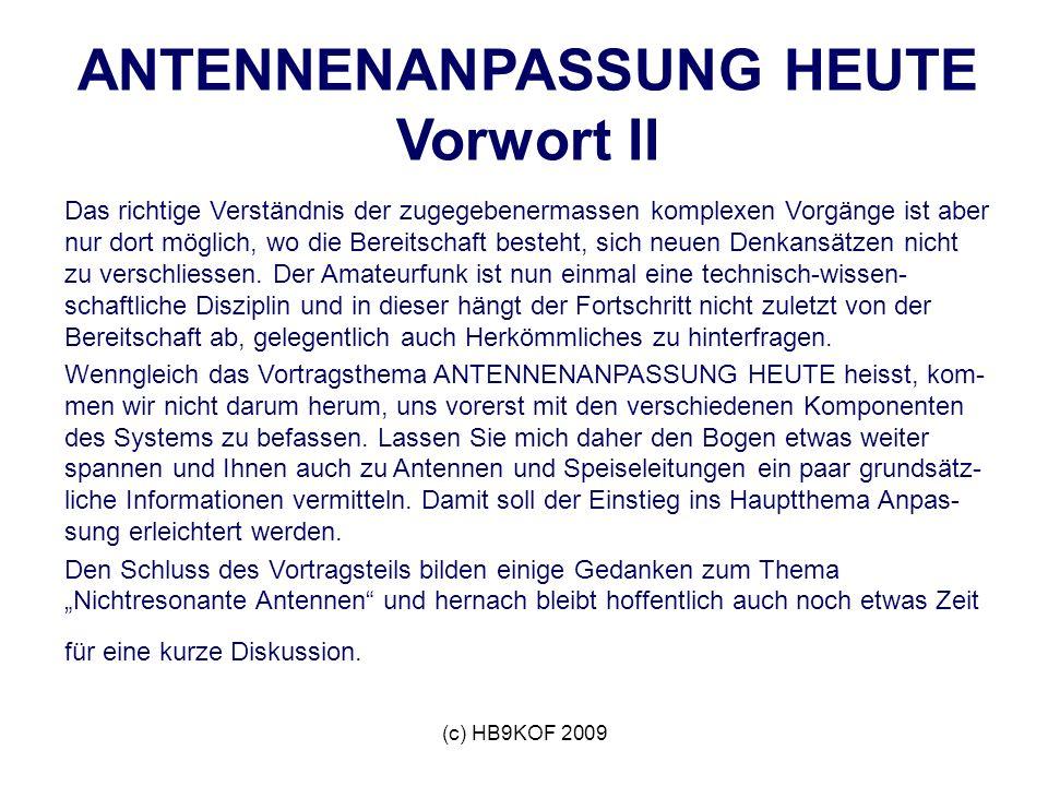 (c) HB9KOF 2009 ANTENNENANPASSUNG HEUTE Vorwort II Das richtige Verständnis der zugegebenermassen komplexen Vorgänge ist aber nur dort möglich, wo die Bereitschaft besteht, sich neuen Denkansätzen nicht zu verschliessen.