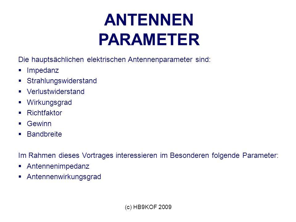 (c) HB9KOF 2009 ANTENNEN PARAMETER Die hauptsächlichen elektrischen Antennenparameter sind: Impedanz Strahlungswiderstand Verlustwiderstand Wirkungsgrad Richtfaktor Gewinn Bandbreite Im Rahmen dieses Vortrages interessieren im Besonderen folgende Parameter: Antennenimpedanz Antennenwirkungsgrad