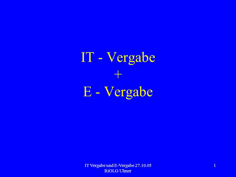 IT Vergabe und E-Vergabe 27.10.05 RiOLG Ulmer 1 IT - Vergabe + E - Vergabe