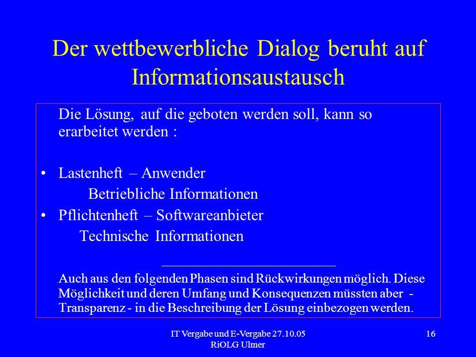 IT Vergabe und E-Vergabe 27.10.05 RiOLG Ulmer 16 Der wettbewerbliche Dialog beruht auf Informationsaustausch Die Lösung, auf die geboten werden soll,