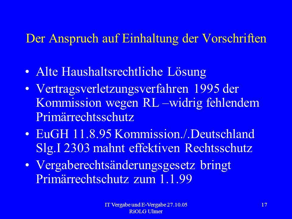 IT Vergabe und E-Vergabe 27.10.05 RiOLG Ulmer 17 Der Anspruch auf Einhaltung der Vorschriften Alte Haushaltsrechtliche Lösung Vertragsverletzungsverfa
