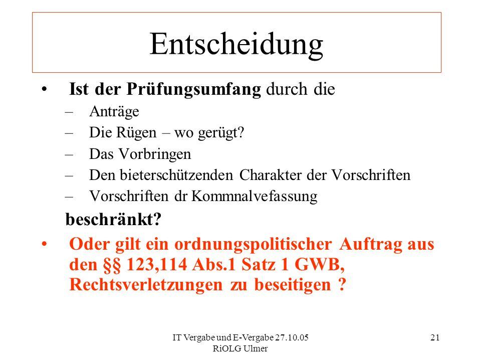 IT Vergabe und E-Vergabe 27.10.05 RiOLG Ulmer 21 Ist der Prüfungsumfang durch die –Anträge –Die Rügen – wo gerügt? –Das Vorbringen –Den bieterschützen