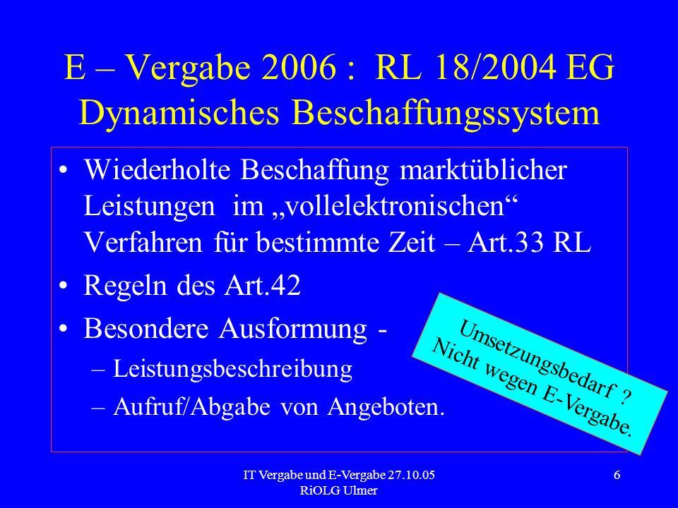 IT Vergabe und E-Vergabe 27.10.05 RiOLG Ulmer 6 E – Vergabe 2006 : RL 18/2004 EG Dynamisches Beschaffungssystem Wiederholte Beschaffung marktüblicher