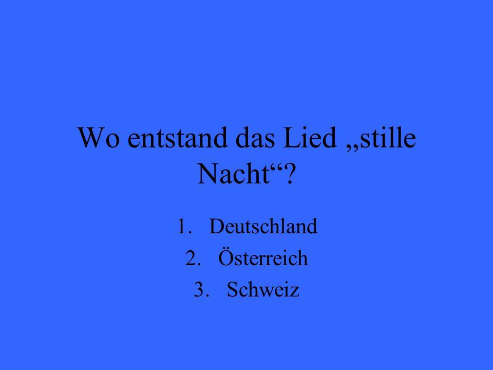 Wo entstand das Lied stille Nacht? 1.Deutschland 2.Österreich 3.Schweiz