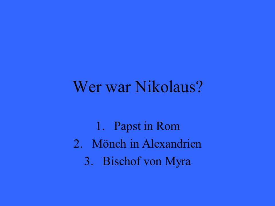 Wer war Nikolaus? 1.Papst in Rom 2.Mönch in Alexandrien 3.Bischof von Myra