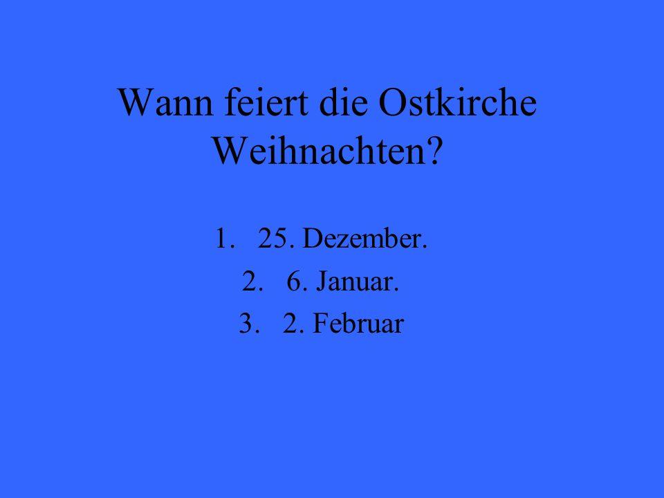Wann feiert die Ostkirche Weihnachten? 1.25. Dezember. 2.6. Januar. 3.2. Februar