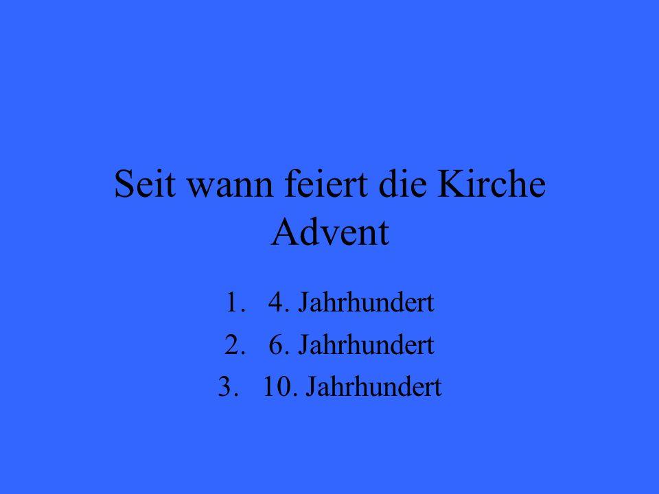 Seit wann feiert die Kirche Advent 1.4. Jahrhundert 2.6. Jahrhundert 3.10. Jahrhundert